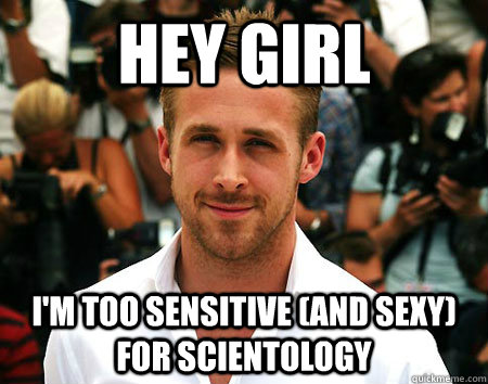 Hey Girl I'm too sensitive (and sexy) for Scientology