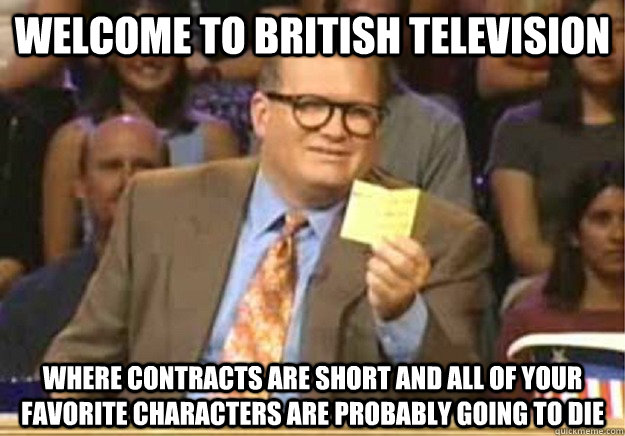 Welcome to British television Where contracts are short and all of your favorite characters are probably going to die - Welcome to British television Where contracts are short and all of your favorite characters are probably going to die  Welcome to