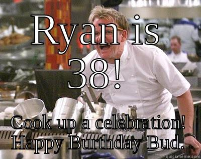 RYAN IS 38! COOK UP A CELEBRATION! HAPPY BURTHDAY BUD. Chef Ramsay