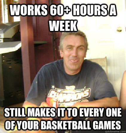 works 60+ hours a week Still makes it to every one of your basketball games - works 60+ hours a week Still makes it to every one of your basketball games  Misc