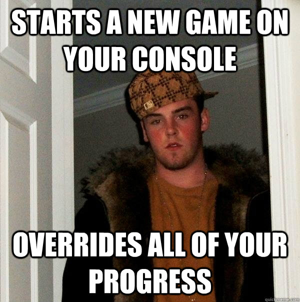 Starts a new game on your console overrides all of your progress - Starts a new game on your console overrides all of your progress  Scumbag Steve