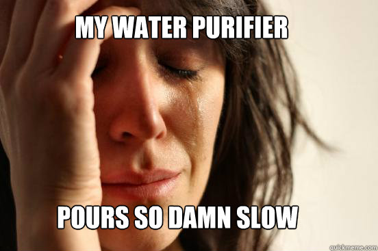 my water purifier pours so damn slow - my water purifier pours so damn slow  First World Problems
