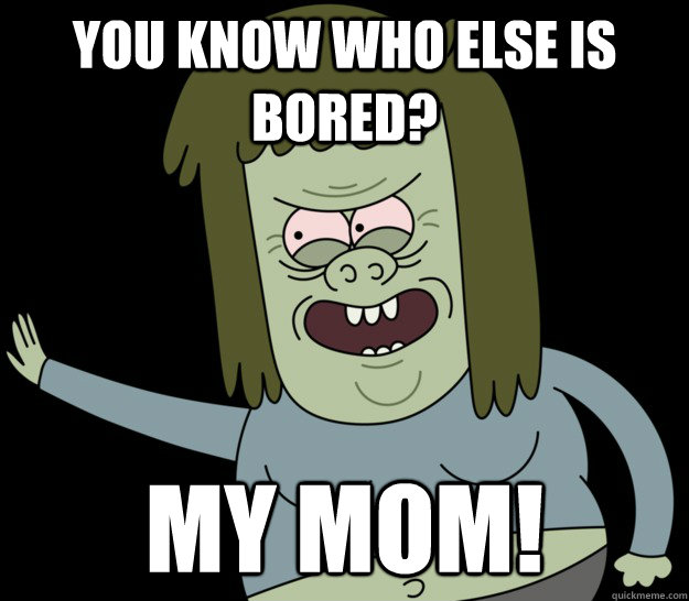 You know who else is bored? MY MOM!