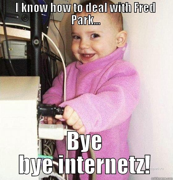I KNOW HOW TO DEAL WITH FRED PARK... BYE BYE INTERNETZ! Troll Baby