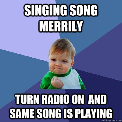 singing song merrily turn radio on  and same song is playing - singing song merrily turn radio on  and same song is playing  Success Kid