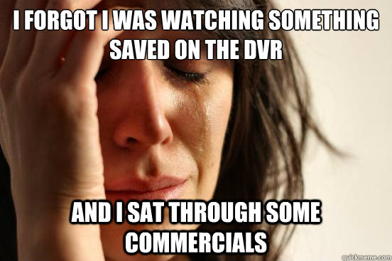 I forgot I was watching something saved on the dvr and I sat through some commercials - I forgot I was watching something saved on the dvr and I sat through some commercials  First World Problems