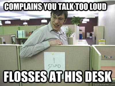 Complains you talk too loud Flosses at his desk  Annoying Co-workers