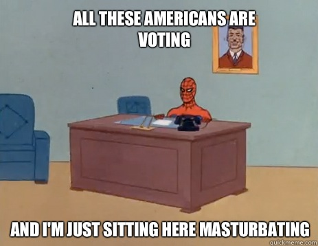 All these Americans are voting And i'm just sitting here masturbating - All these Americans are voting And i'm just sitting here masturbating  masturbating spiderman