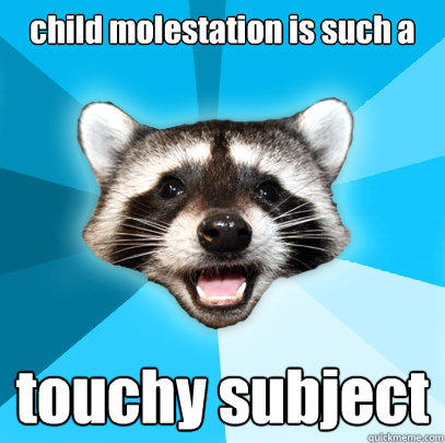 child molestation is such a touchy subject - child molestation is such a touchy subject  Lame Pun Coon