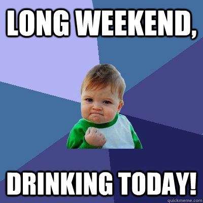 Long Weekend,  Drinking today!  Success Kid