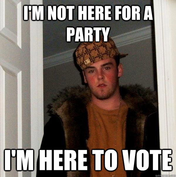 I'm not here for a party I'm here to vote - I'm not here for a party I'm here to vote  Scumbag Steve