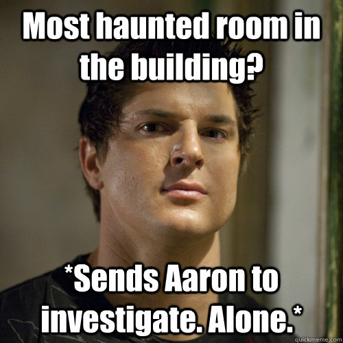 Most haunted room in the building?  *Sends Aaron to investigate. Alone.*  Ghost Adventures