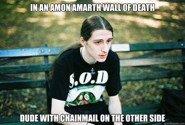 In an Amon Amarth Wall of death dude with chainmail on the other side  First World Metal Problems