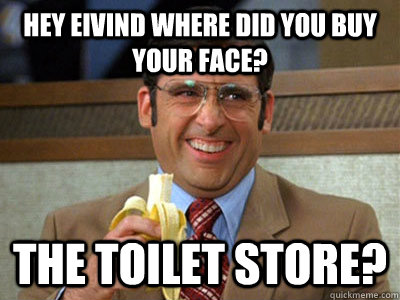 9ca8e4b337e5b48ccd1f207c8e09b1bfcaebac4a0354ac32c284ac3ec01947f9 hey eivind where did you buy your face? the toilet store? toilet,Your Face Meme