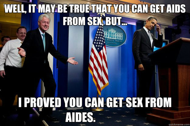 Well, It may be true that you can get AIDS from sex, but... I proved you can get sex from aides.	 - Well, It may be true that you can get AIDS from sex, but... I proved you can get sex from aides.	  Inappropriate Timing Bill Clinton