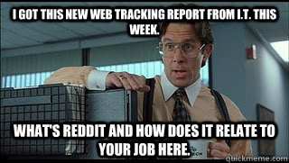 I got this new web tracking report from I.T. this week. What's Reddit and how does it relate to your job here. - I got this new web tracking report from I.T. this week. What's Reddit and how does it relate to your job here.  Like a Boss Lumbergh