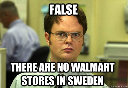 false There are no walmart stores in sweden - false There are no walmart stores in sweden  Schrute