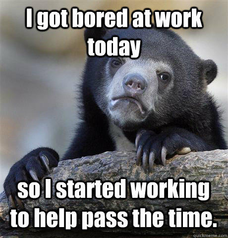I got bored at work today so I started working to help pass the time. - I got bored at work today so I started working to help pass the time.  Confession Bear
