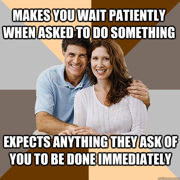 makes you wait patiently when asked to do something expects anything they ask of you to be done immediately - makes you wait patiently when asked to do something expects anything they ask of you to be done immediately  Misc