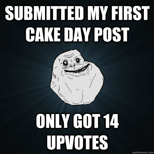 submitted my first cake day post only got 14 upvotes  - submitted my first cake day post only got 14 upvotes   Forever Alone
