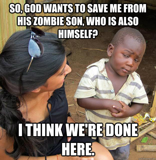 So, God wants to save me from his zombie son, who is also himself? I think we're done here. - So, God wants to save me from his zombie son, who is also himself? I think we're done here.  Skeptical 3rd World Child