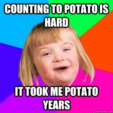 Counting to potato is hard it took me potato years  Retard Girl
