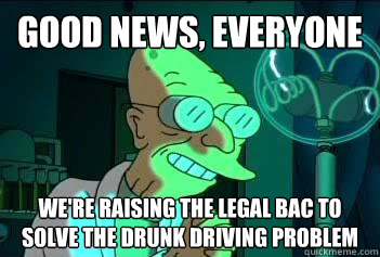 Good news, everyone We're raising the legal BAC to solve the drunk driving problem