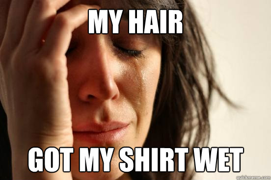 MY HAIR  GOT MY SHIRT WET - MY HAIR  GOT MY SHIRT WET  First World Problems