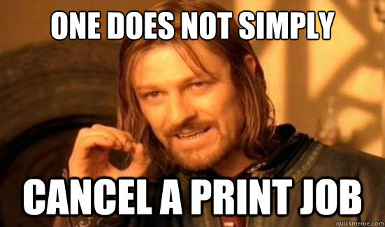 One Does Not Simply Cancel a print job - One Does Not Simply Cancel a print job  Boromir