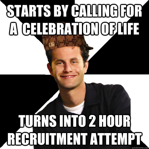 Starts by calling for a  celebration of life turns into 2 hour recruitment attempt - Starts by calling for a  celebration of life turns into 2 hour recruitment attempt  Scumbag Christian