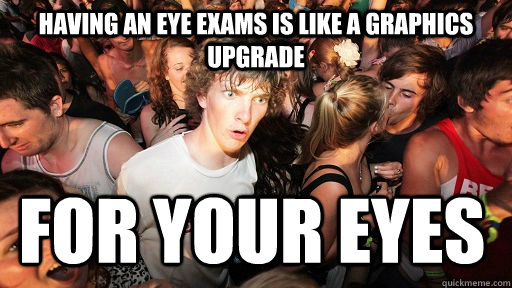 Having an eye exams is like a graphics upgrade  for your eyes - Having an eye exams is like a graphics upgrade  for your eyes  Sudden Clarity Clarence