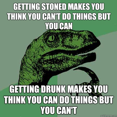 Getting stoned makes you think you can't do things but you can Getting drunk makes you think you can do things but you can't  Philosoraptor