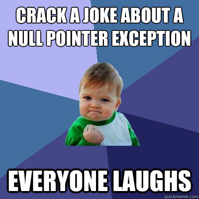 crack a joke about a null pointer exception everyone ...
