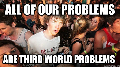 all of our problems are third world problems - all of our problems are third world problems  Sudden Clarity Clarence