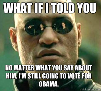 what if i told you no matter what you say about him, i'm still going to vote for obama. - what if i told you no matter what you say about him, i'm still going to vote for obama.  Matrix Morpheus