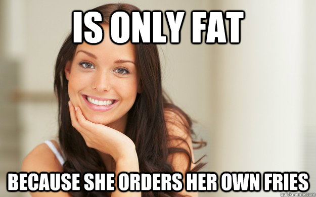 is only fat because she orders her own fries - is only fat because she orders her own fries  Good Girl Gina
