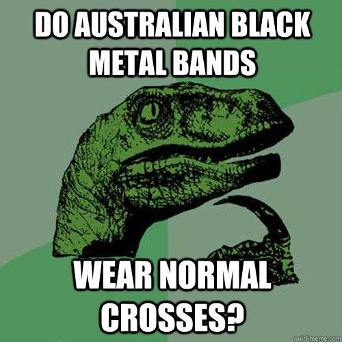 Do australian black metal bands wear normal crosses? - Do australian black metal bands wear normal crosses?  Philosoraptor