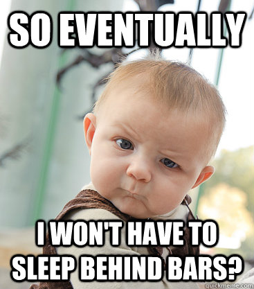 So Eventually I won't have to sleep behind bars?  skeptical baby