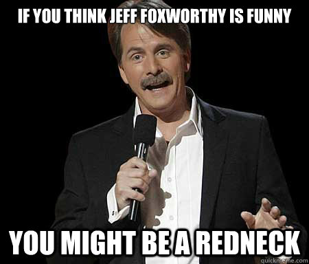 If you think jeff foxworthy is funny you might be a redneck - If you think jeff foxworthy is funny you might be a redneck  Foxworthy you may