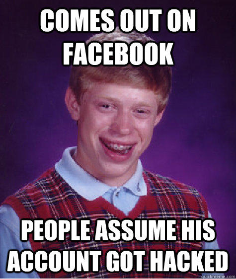 Comes out on facebook  people assume his account got hacked - Comes out on facebook  people assume his account got hacked  Bad Luck Brian