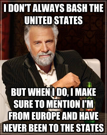 I don't always bash the united states but when I do, i make sure to mention i'm from europe and have never been to the states  The Most Interesting Man In The World