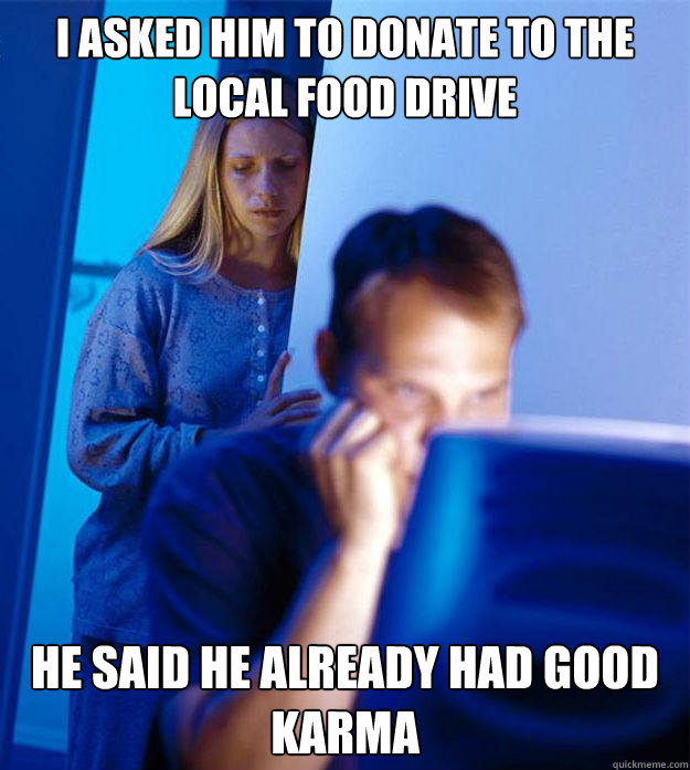 I asked him to donate to the local food drive He said he already had good karma - I asked him to donate to the local food drive He said he already had good karma  Redditors Wife