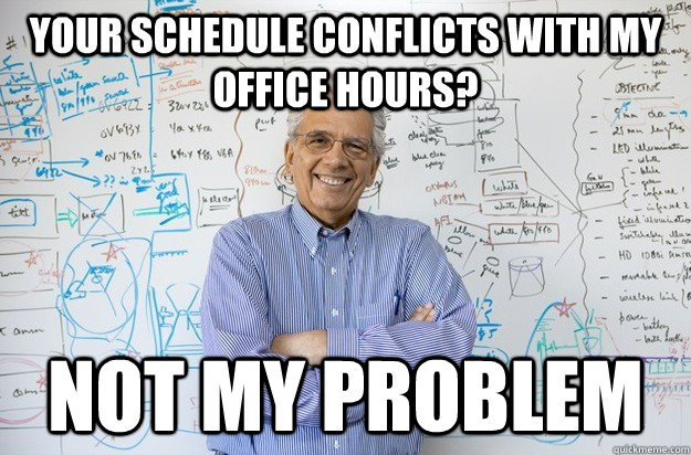 your schedule conflicts with my office hours?  not my problem  Engineering Professor