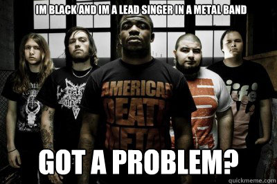 im black and im a lead singer in a metal band got a problem?  funny black metal