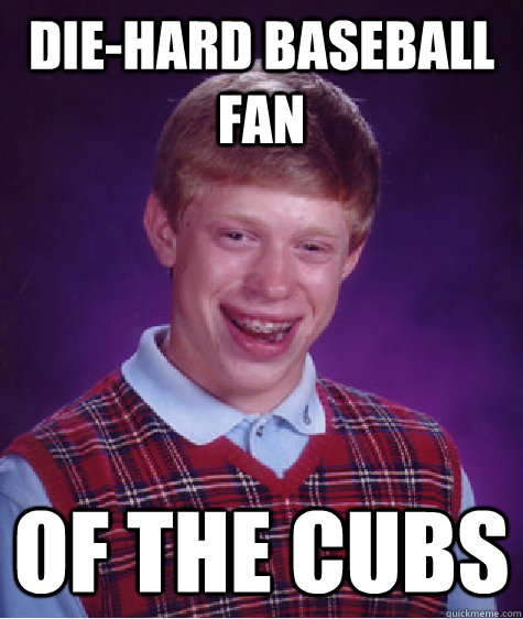 Die-hard baseball fan of the cubs - Die-hard baseball fan of the cubs  Bad Luck Brian