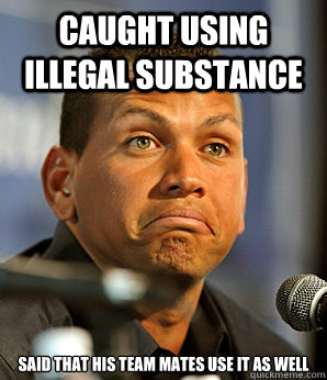 caught using illegal substance said that his team mates use it as well - caught using illegal substance said that his team mates use it as well  Alex Rodriguez
