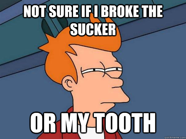 Not sure if i broke the sucker or my tooth - Not sure if i broke the sucker or my tooth  Futurama Fry