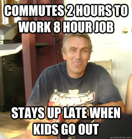 Commutes 2 hours to work 8 hour job Stays up late when kids go out