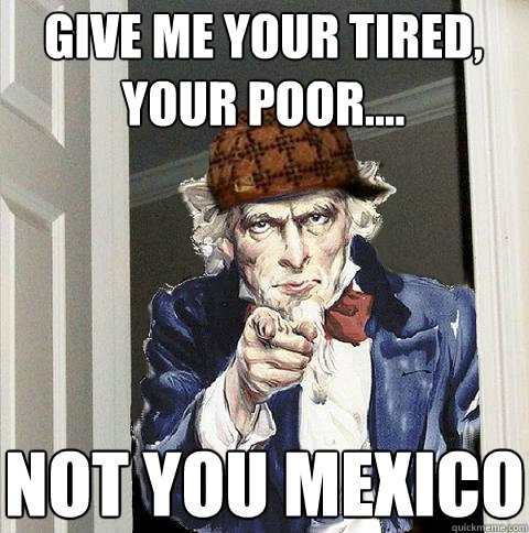 Give me your tired, your poor.... Not you Mexico