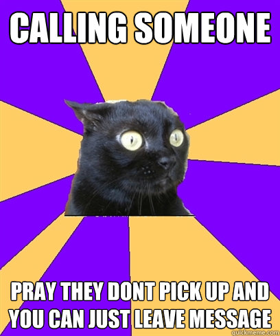 CALLING SOMEONE PRAY THEY DONT PICK UP AND YOU CAN JUST LEAVE MESSAGE ____  Anxiety Cat